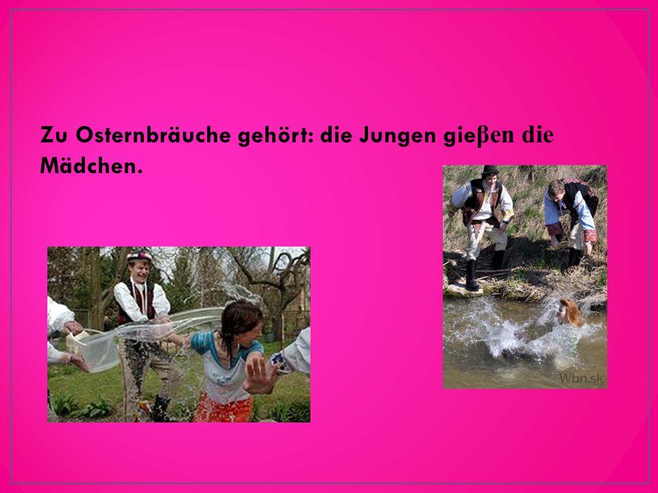 Zu Osternbräuche gehört: die Jungen gie βen die Mädchen.