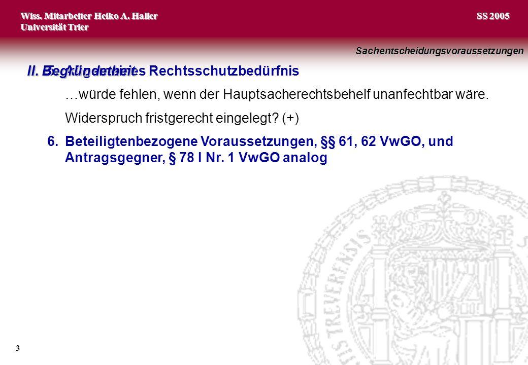 Wiss. Mitarbeiter Heiko A. Haller Universität Trier 3 SS 2005 5.Allgemeines Rechtsschutzbedürfnis …würde fehlen, wenn der Hauptsacherechtsbehelf unanf