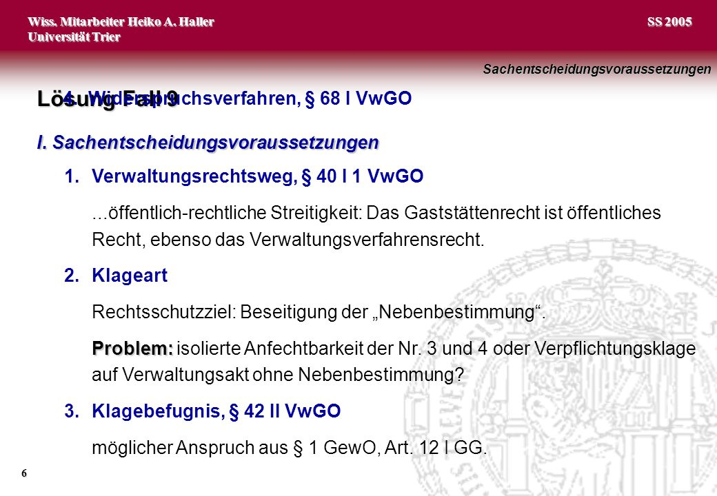 Wiss. Mitarbeiter Heiko A. Haller Universität Trier 6 SS 2005 Lösung Fall 9 I. Sachentscheidungsvoraussetzungen 1.Verwaltungsrechtsweg, § 40 I 1 VwGO.