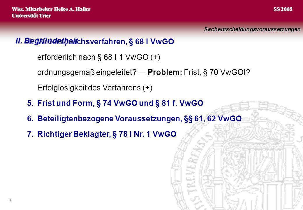 Wiss. Mitarbeiter Heiko A. Haller Universität Trier 7 SS 2005 4.Widerspruchsverfahren, § 68 I VwGO erforderlich nach § 68 I 1 VwGO (+) ordnungsgemäß e