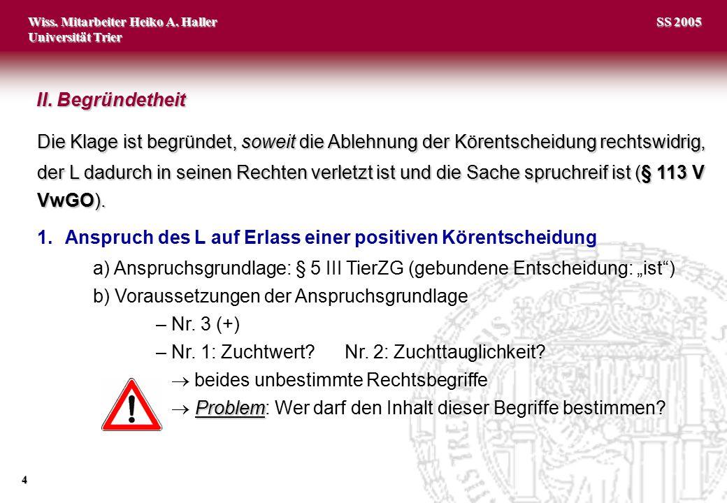 Wiss. Mitarbeiter Heiko A. Haller Universität Trier 4 SS 2005 Die Klage ist begründet, soweit die Ablehnung der Körentscheidung rechtswidrig, der L da