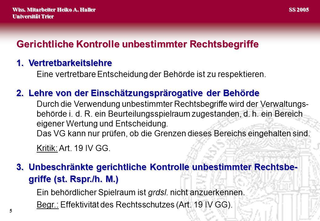 Wiss. Mitarbeiter Heiko A. Haller Universität Trier 5 SS 2005 1.Vertretbarkeitslehre Eine vertretbare Entscheidung der Behörde ist zu respektieren. 2.
