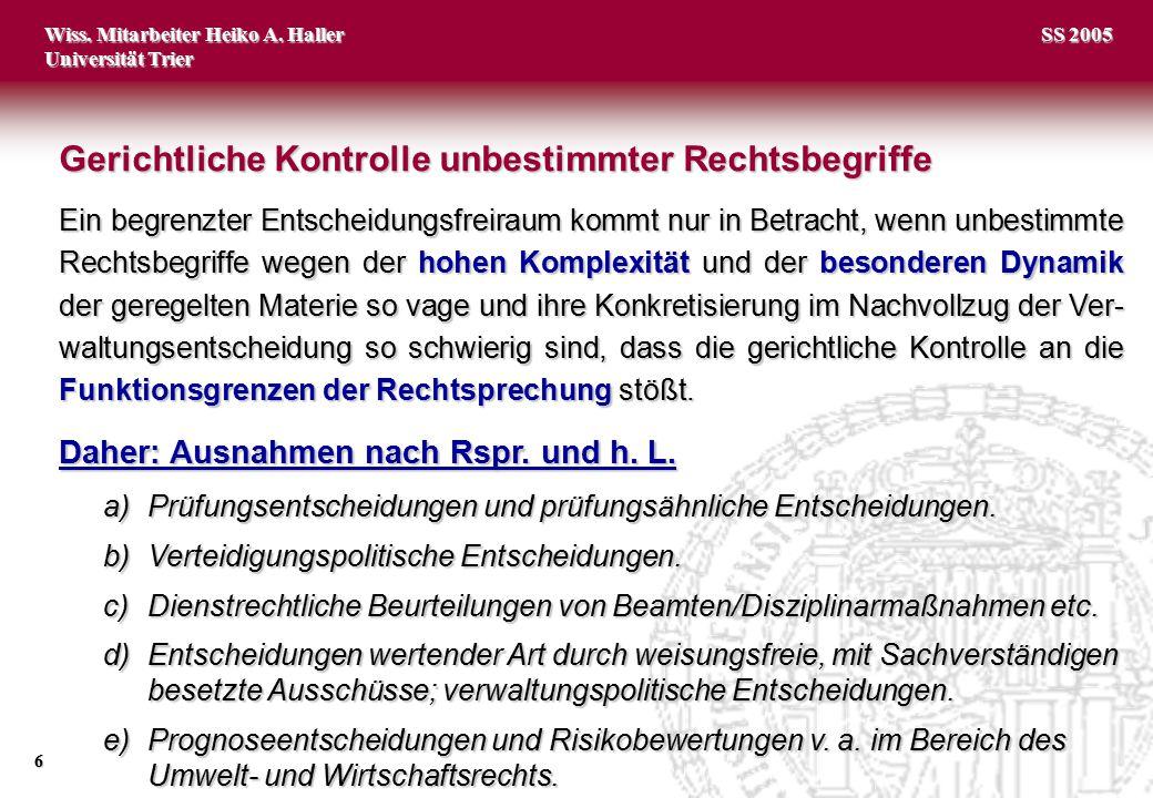 Wiss. Mitarbeiter Heiko A. Haller Universität Trier 6 SS 2005 Ein begrenzter Entscheidungsfreiraum kommt nur in Betracht, wenn unbestimmte Rechtsbegri