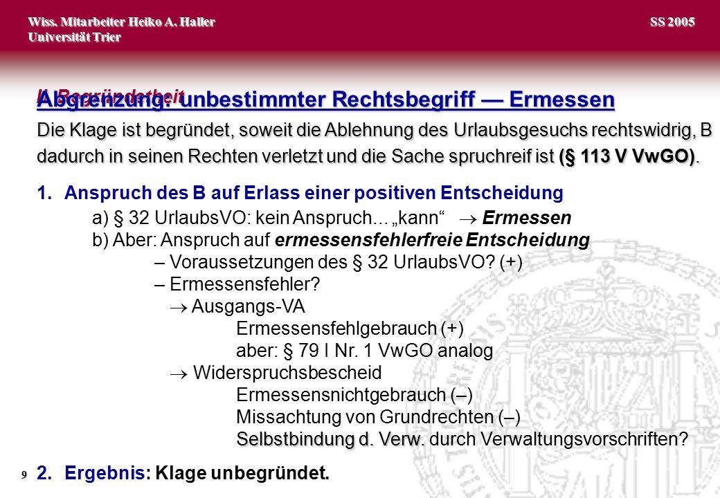 Wiss. Mitarbeiter Heiko A. Haller Universität Trier 9 SS 2005 Die Klage ist begründet, soweit die Ablehnung des Urlaubsgesuchs rechtswidrig, B dadurch