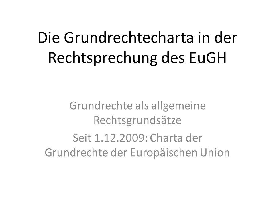 Die Grundrechtecharta in der Rechtsprechung des EuGH Grundrechte als allgemeine Rechtsgrundsätze Seit 1.12.2009: Charta der Grundrechte der Europäischen Union