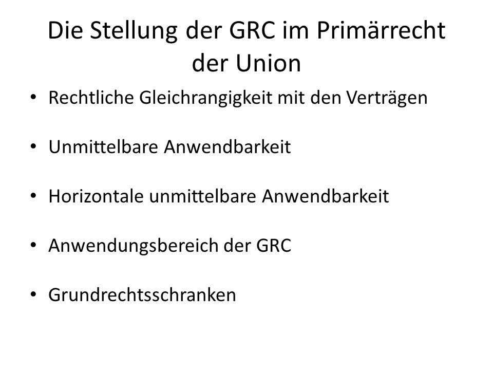 Die Stellung der GRC im Primärrecht der Union Rechtliche Gleichrangigkeit mit den Verträgen Unmittelbare Anwendbarkeit Horizontale unmittelbare Anwendbarkeit Anwendungsbereich der GRC Grundrechtsschranken