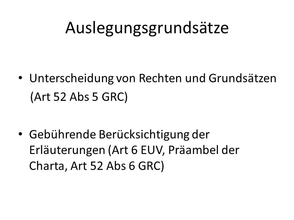 Auslegungsgrundsätze Unterscheidung von Rechten und Grundsätzen (Art 52 Abs 5 GRC) Gebührende Berücksichtigung der Erläuterungen (Art 6 EUV, Präambel der Charta, Art 52 Abs 6 GRC)