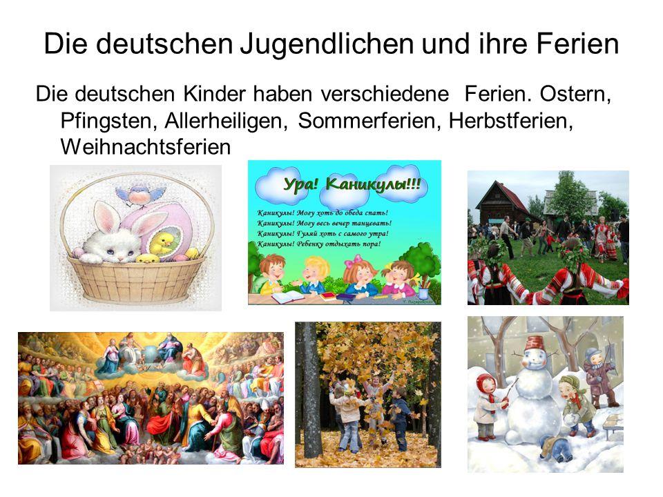 Die deutschen Jugendlichen und ihre Ferien Die deutschen Kinder haben verschiedene Ferien. Ostern, Pfingsten, Allerheiligen, Sommerferien, Herbstferie