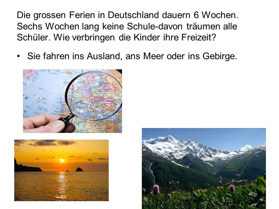 Die grossen Ferien in Deutschland dauern 6 Wochen. Sechs Wochen lang keine Schule-davon träumen alle Schüler. Wie verbringen die Kinder ihre Freizeit?