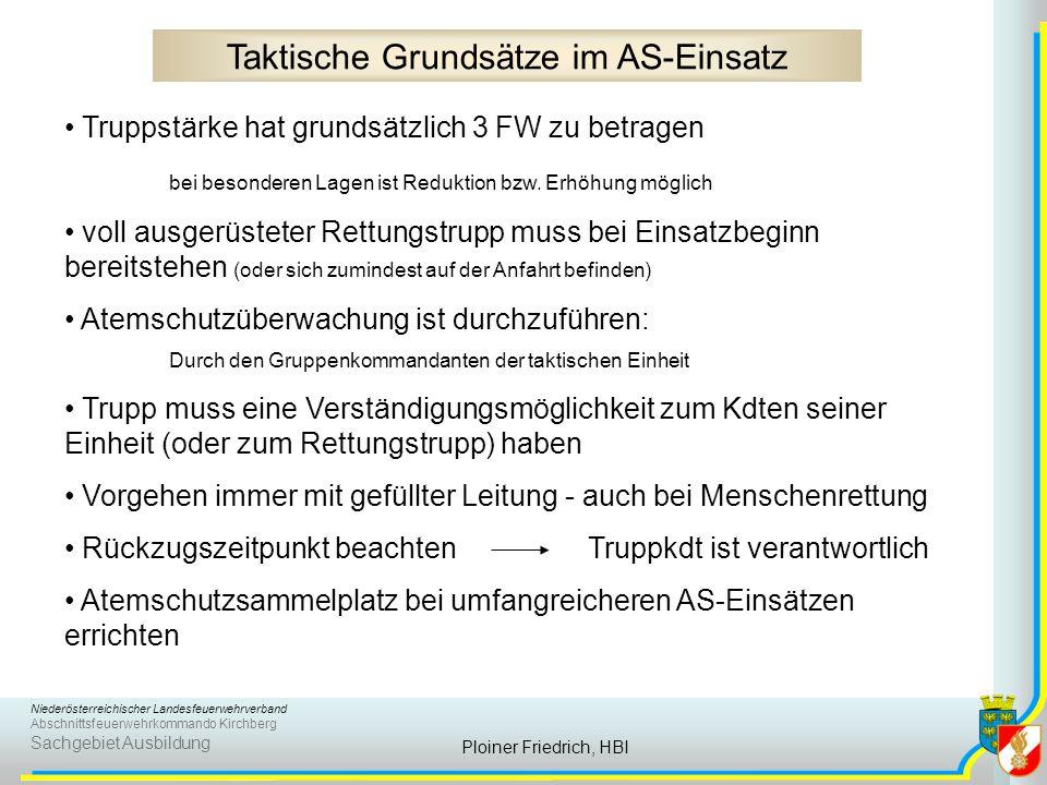 Niederösterreichischer Landesfeuerwehrverband Abschnittsfeuerwehrkommando Kirchberg Sachgebiet Ausbildung Ploiner Friedrich, HBI Taktische Grundsätze im AS-Einsatz Truppstärke hat grundsätzlich 3 FW zu betragen bei besonderen Lagen ist Reduktion bzw.