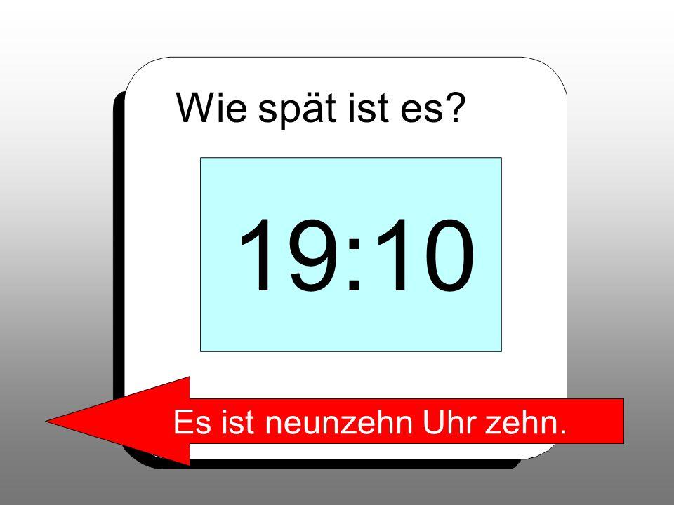 Wie spät ist es? 19:10 Es ist neunzehn Uhr zehn.