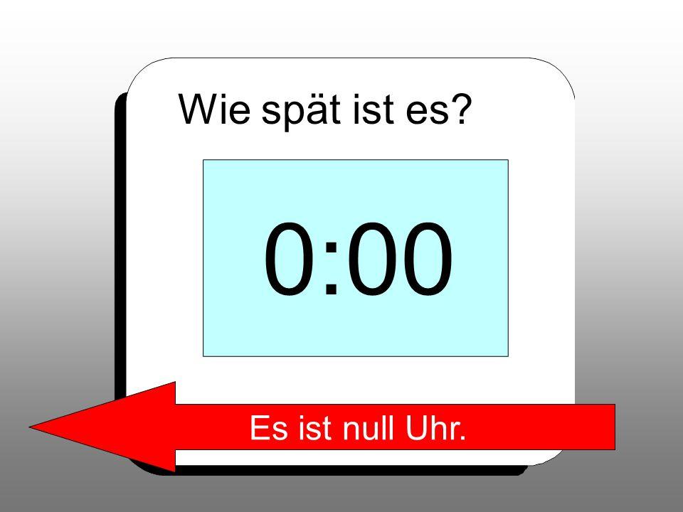 Wie spät ist es? 0:00 Es ist null Uhr.