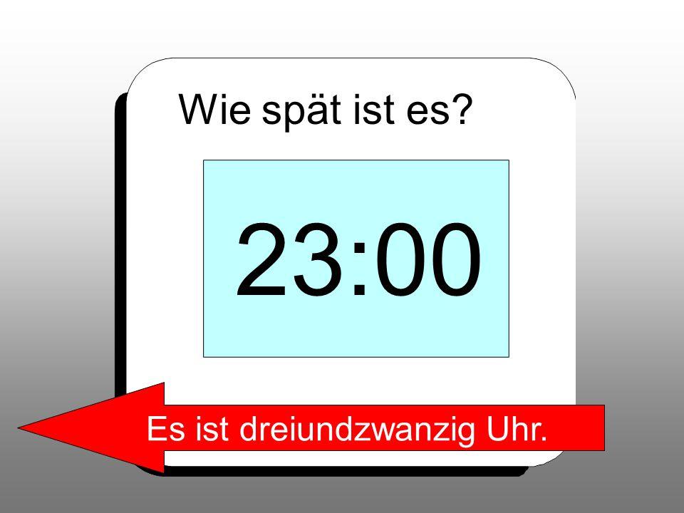 Wie spät ist es? 23:00 Es ist dreiundzwanzig Uhr.