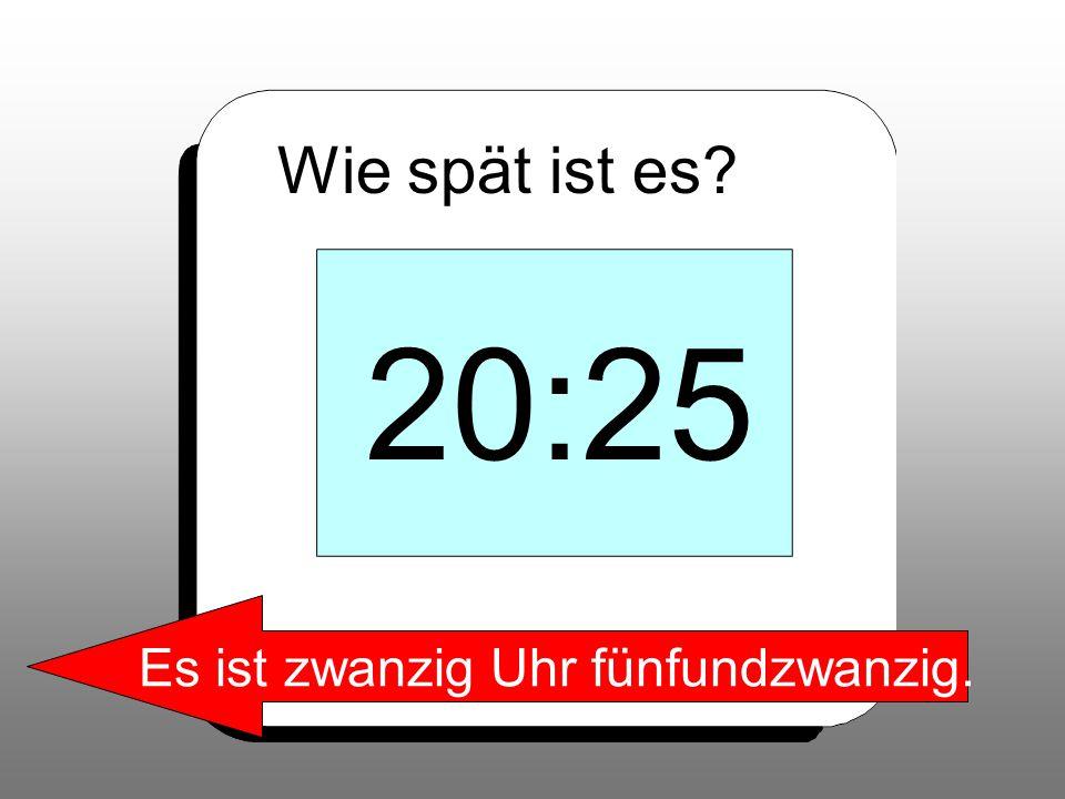 Wie spät ist es? 20:25 Es ist zwanzig Uhr fünfundzwanzig.