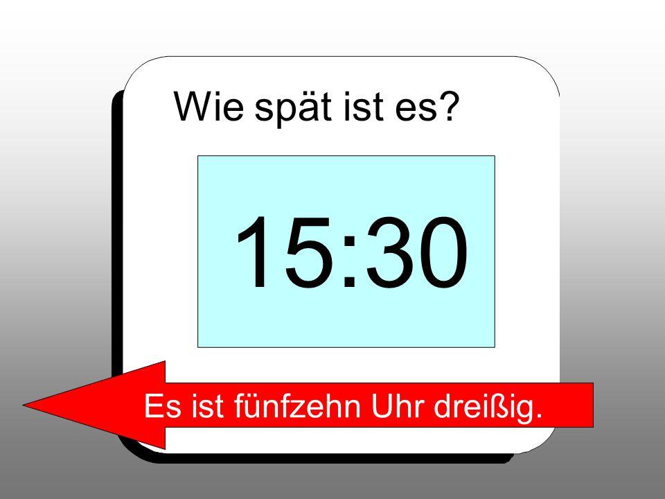 Wie spät ist es? 15:30 Es ist fünfzehn Uhr dreißig.