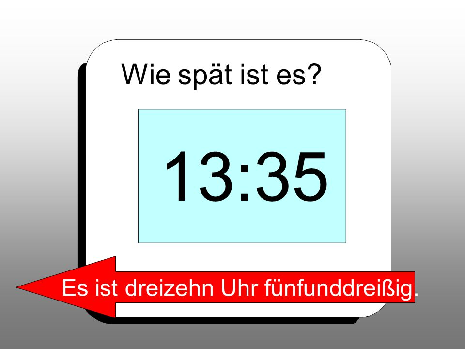 Wie spät ist es? 13:35 Es ist dreizehn Uhr fünfunddreißig.