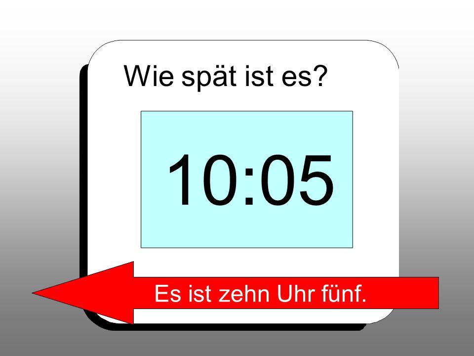 Wie spät ist es? 10:05 Es ist zehn Uhr fünf.