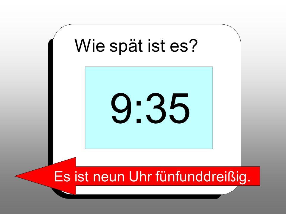 Wie spät ist es? 9:35 Es ist neun Uhr fünfunddreißig.
