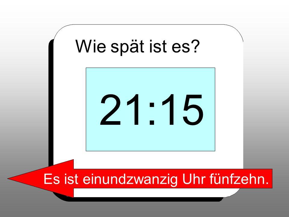 Wie spät ist es? 21:15 Es ist einundzwanzig Uhr fünfzehn.