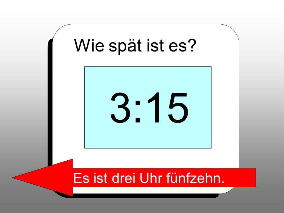 Wie spät ist es? 3:15 Es ist drei Uhr fünfzehn.