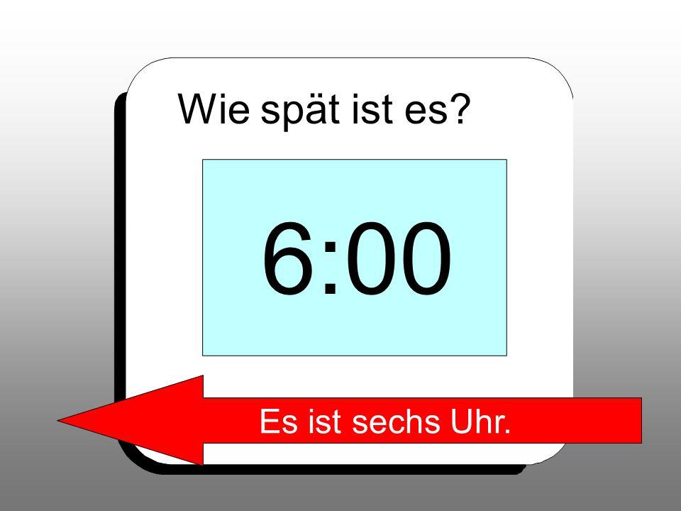 6:00 Es ist sechs Uhr.