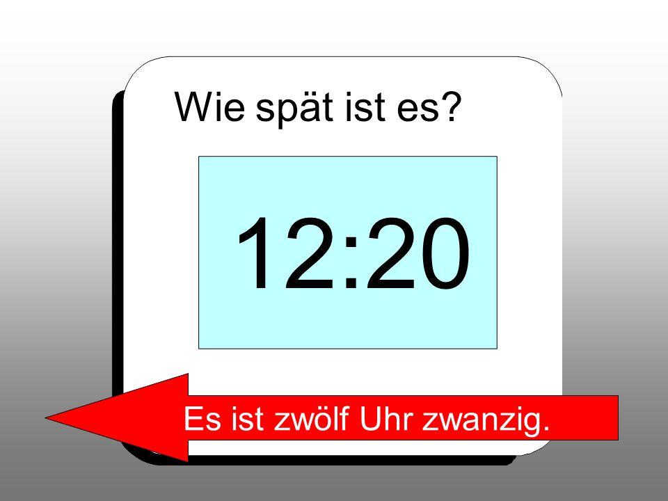 Wie spät ist es? 12:20 Es ist zwölf Uhr zwanzig.