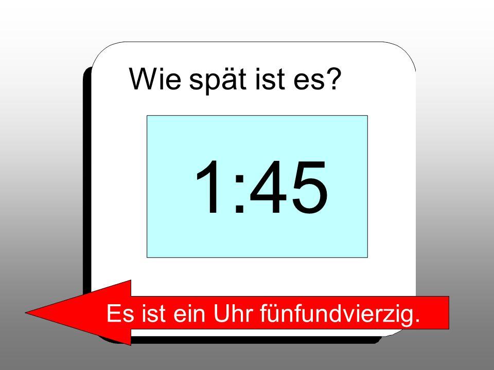 Wie spät ist es? 1:45 Es ist ein Uhr fünfundvierzig.