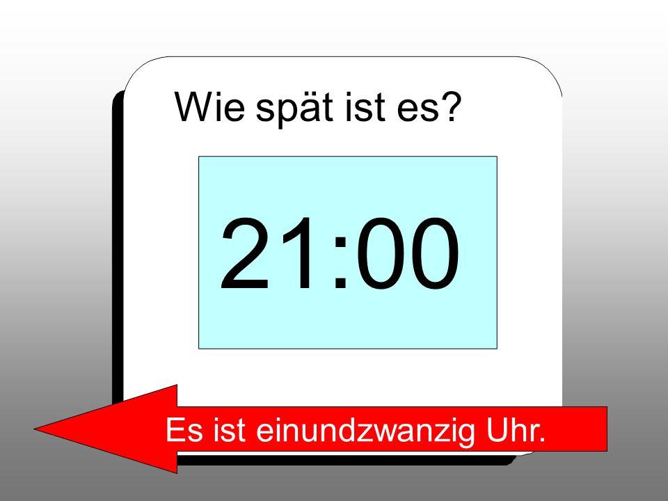 Wie spät ist es? 21:00 Es ist einundzwanzig Uhr.