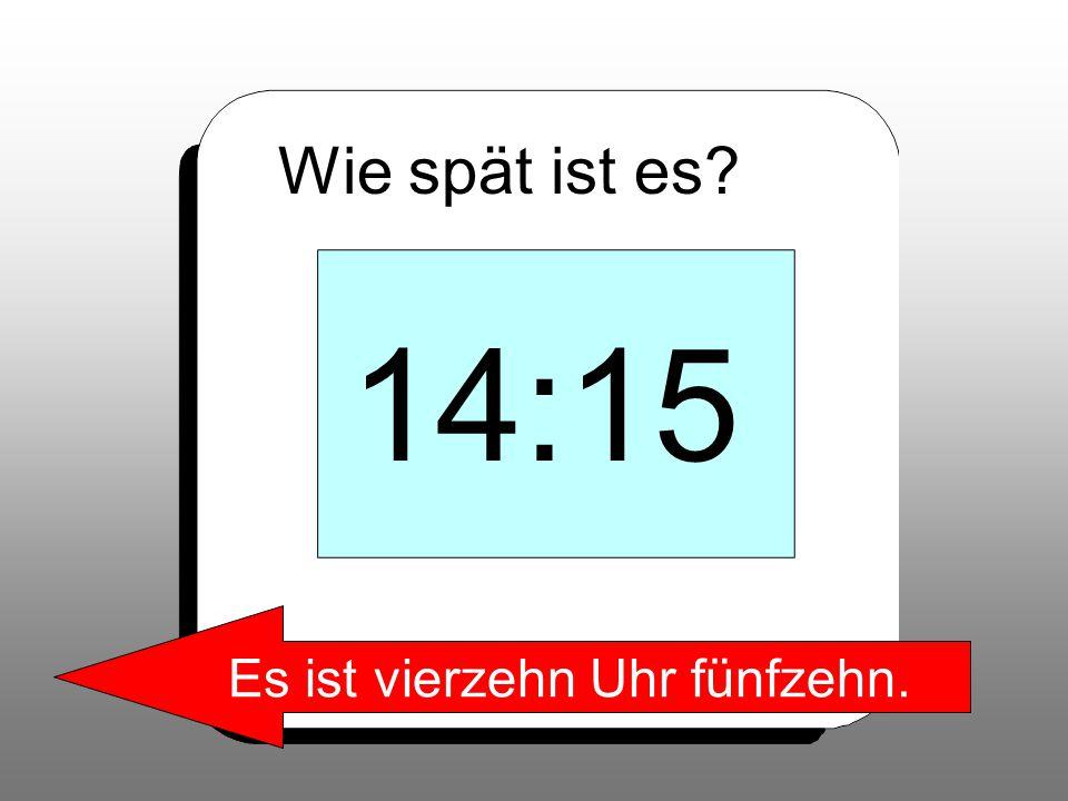 Wie spät ist es? 14:15 Es ist vierzehn Uhr fünfzehn.