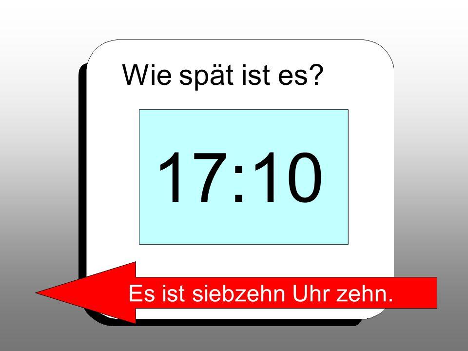 Wie spät ist es? 17:10 Es ist siebzehn Uhr zehn.