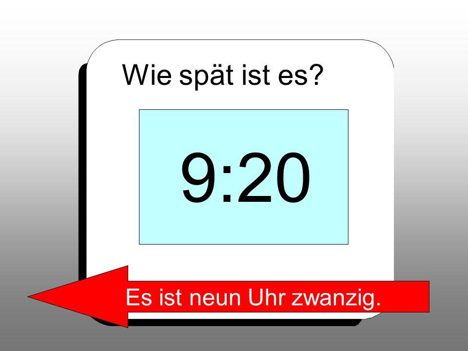 Wie spät ist es? 9:20 Es ist neun Uhr zwanzig.