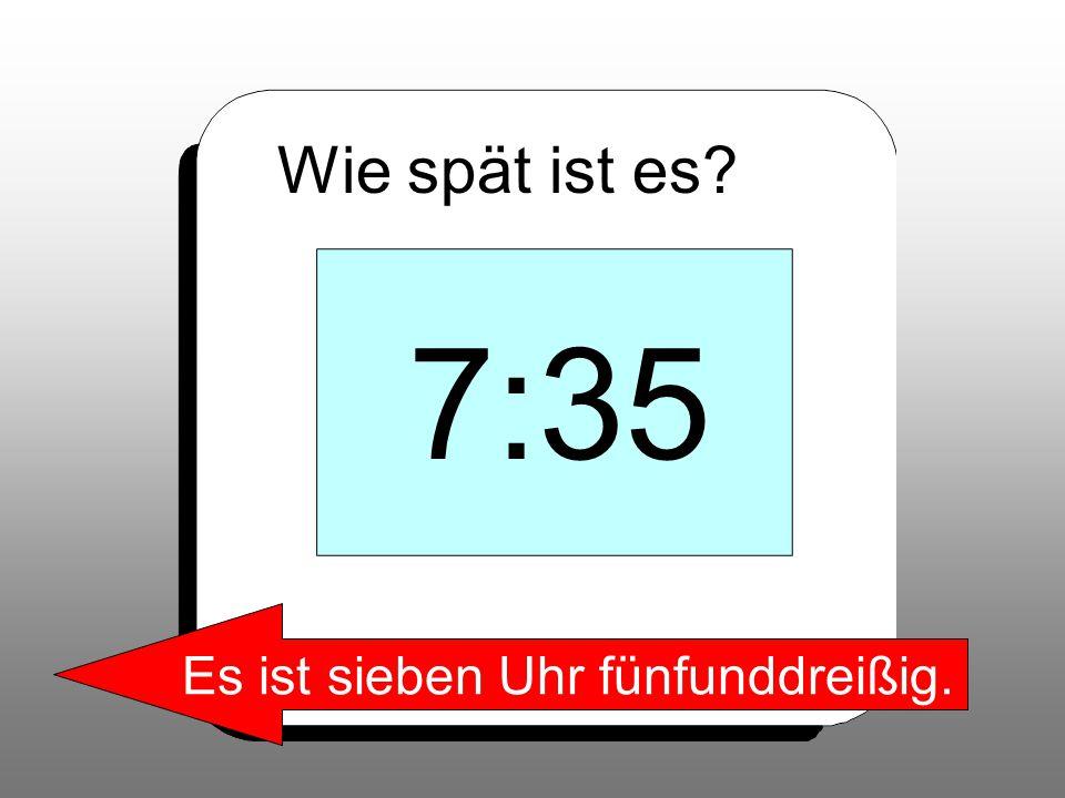 Wie spät ist es? 7:35 Es ist sieben Uhr fünfunddreißig.