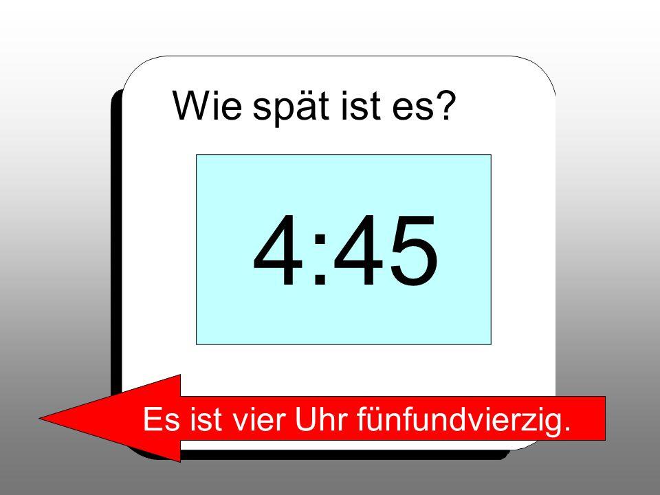 Wie spät ist es? 4:45 Es ist vier Uhr fünfundvierzig.