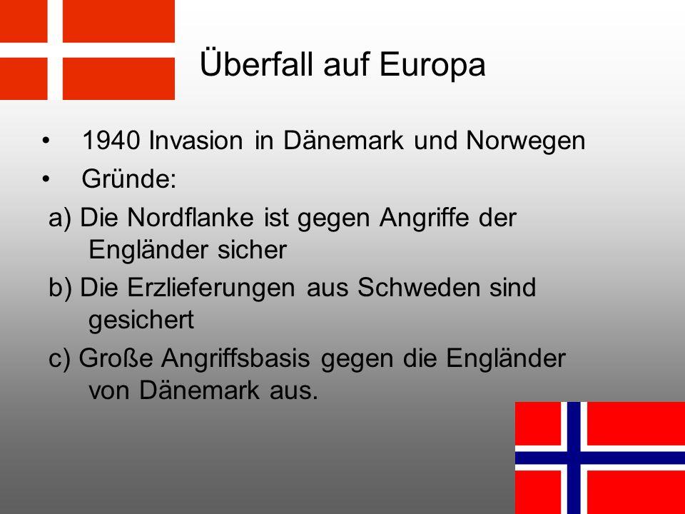 Überfall auf Europa 1940 Invasion in Dänemark und Norwegen Gründe: a) Die Nordflanke ist gegen Angriffe der Engländer sicher b) Die Erzlieferungen aus