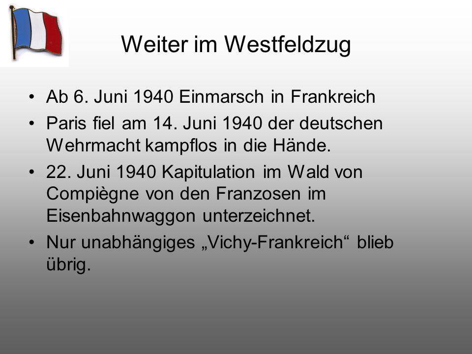 Weiter im Westfeldzug Ab 6. Juni 1940 Einmarsch in Frankreich Paris fiel am 14. Juni 1940 der deutschen Wehrmacht kampflos in die Hände. 22. Juni 1940
