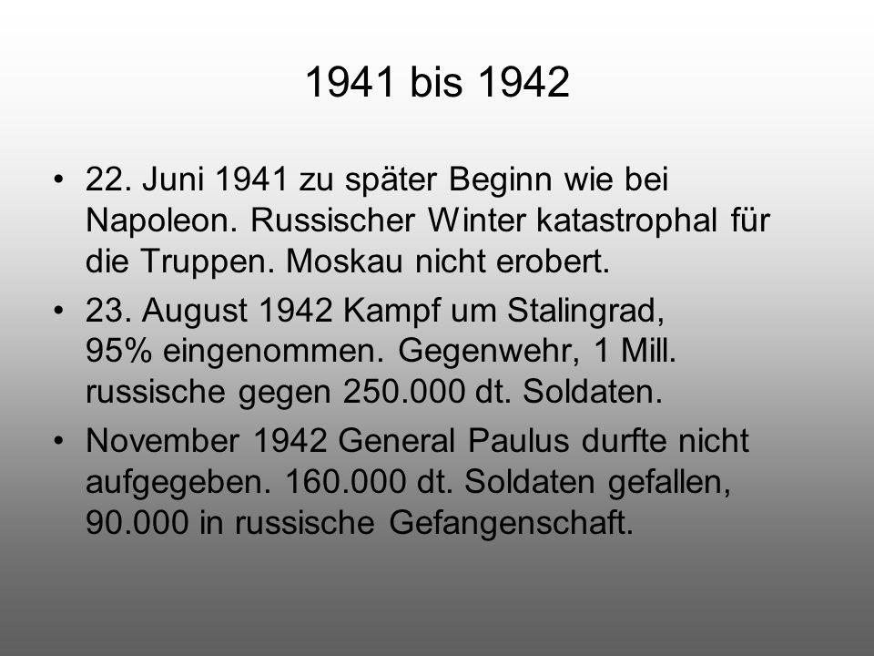 1941 bis 1942 22. Juni 1941 zu später Beginn wie bei Napoleon. Russischer Winter katastrophal für die Truppen. Moskau nicht erobert. 23. August 1942 K
