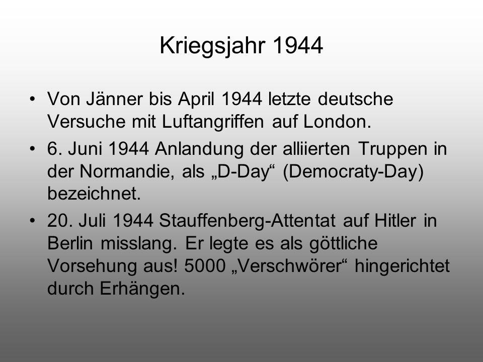 Kriegsjahr 1944 Von Jänner bis April 1944 letzte deutsche Versuche mit Luftangriffen auf London. 6. Juni 1944 Anlandung der alliierten Truppen in der