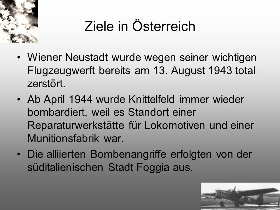 Ziele in Österreich Wiener Neustadt wurde wegen seiner wichtigen Flugzeugwerft bereits am 13. August 1943 total zerstört. Ab April 1944 wurde Knittelf
