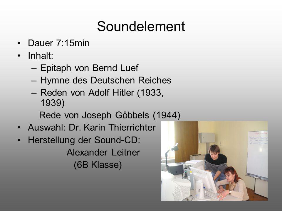 Soundelement Dauer 7:15min Inhalt: –Epitaph von Bernd Luef –Hymne des Deutschen Reiches –Reden von Adolf Hitler (1933, 1939) Rede von Joseph Göbbels (
