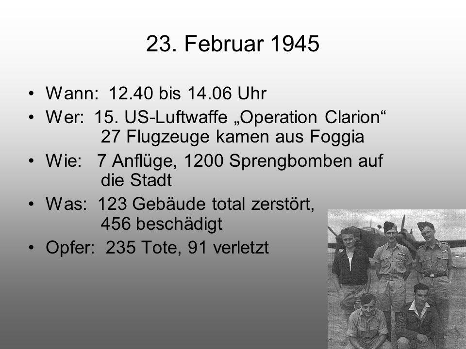 """23. Februar 1945 Wann: 12.40 bis 14.06 Uhr Wer: 15. US-Luftwaffe """"Operation Clarion"""" 27 Flugzeuge kamen aus Foggia Wie: 7 Anflüge, 1200 Sprengbomben a"""
