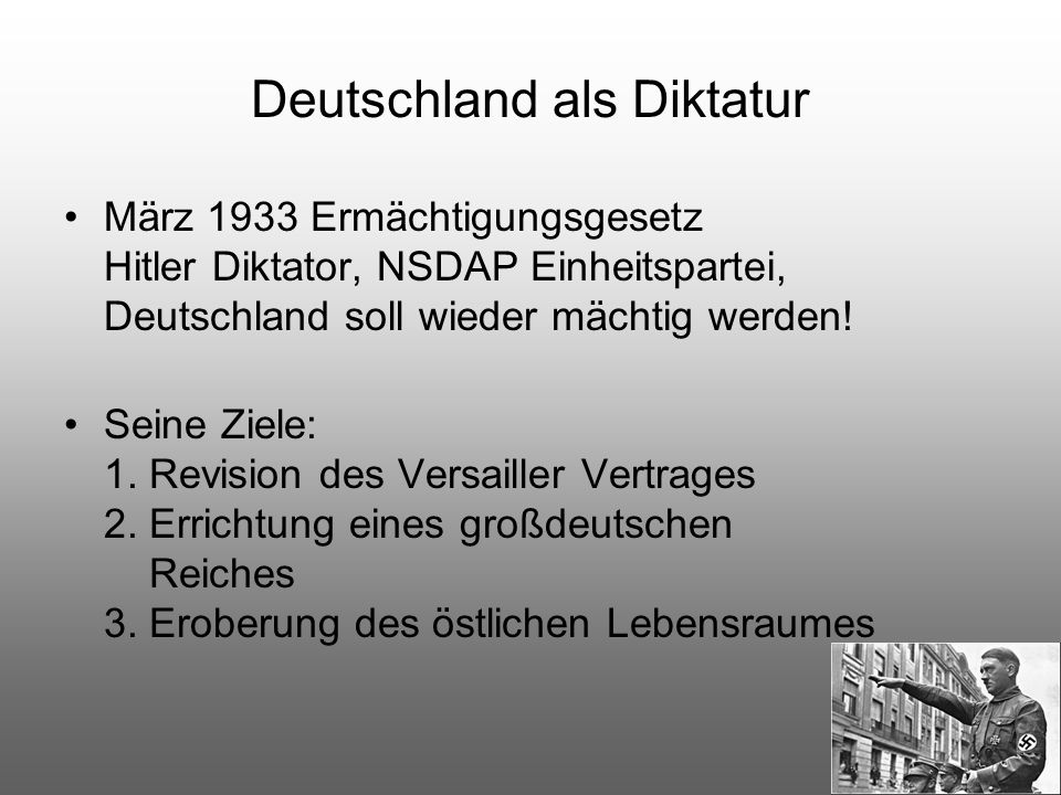Deutschland als Diktatur März 1933 Ermächtigungsgesetz Hitler Diktator, NSDAP Einheitspartei, Deutschland soll wieder mächtig werden! Seine Ziele: 1.