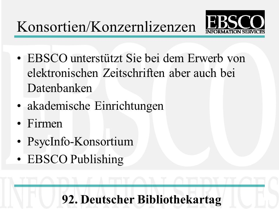 92. Deutscher Bibliothekartag Konsortien/Konzernlizenzen EBSCO unterstützt Sie bei dem Erwerb von elektronischen Zeitschriften aber auch bei Datenbank