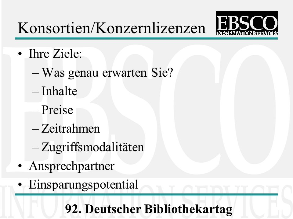 92. Deutscher Bibliothekartag Konsortien/Konzernlizenzen Ihre Ziele: –Was genau erwarten Sie? –Inhalte –Preise –Zeitrahmen –Zugriffsmodalitäten Anspre