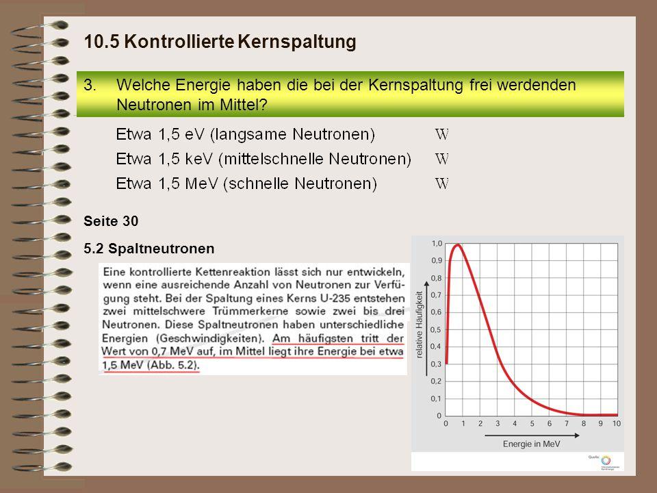 5.2 Spaltneutronen Seite 30 3.Welche Energie haben die bei der Kernspaltung frei werdenden Neutronen im Mittel? 10.5 Kontrollierte Kernspaltung