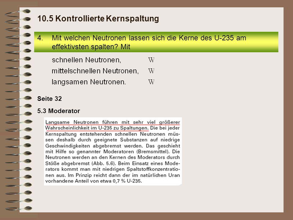 Seite 32 5.3 Moderator 4.Mit welchen Neutronen lassen sich die Kerne des U-235 am effektivsten spalten? Mit 10.5 Kontrollierte Kernspaltung