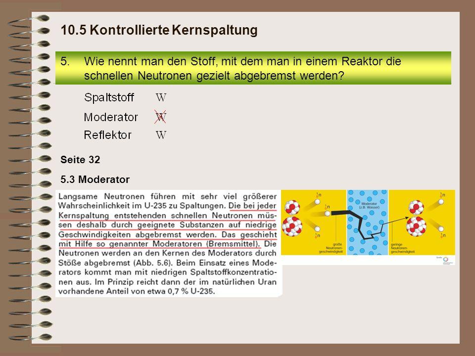 5.Wie nennt man den Stoff, mit dem man in einem Reaktor die schnellen Neutronen gezielt abgebremst werden? 10.5 Kontrollierte Kernspaltung Seite 32 5.