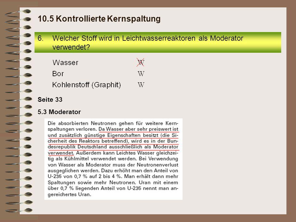 Seite 33 5.3 Moderator 6.Welcher Stoff wird in Leichtwasserreaktoren als Moderator verwendet? 10.5 Kontrollierte Kernspaltung