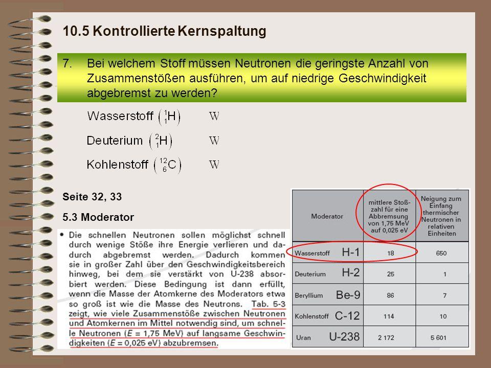 Seite 32, 33 5.3 Moderator 7.Bei welchem Stoff müssen Neutronen die geringste Anzahl von Zusammenstößen ausführen, um auf niedrige Geschwindigkeit abg