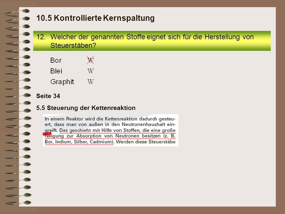 12.Welcher der genannten Stoffe eignet sich für die Herstellung von Steuerstäben? 10.5 Kontrollierte Kernspaltung Seite 34 5.5 Steuerung der Kettenrea