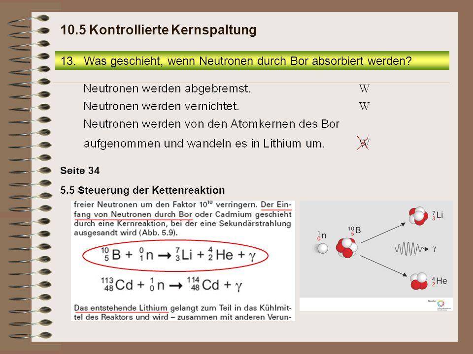 5.5 Steuerung der Kettenreaktion Seite 34 13.Was geschieht, wenn Neutronen durch Bor absorbiert werden? 10.5 Kontrollierte Kernspaltung